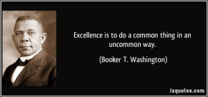 quote-excellence-is-to-do-a-common-thing-in-an-uncommon-way-booker-t-washington-193608