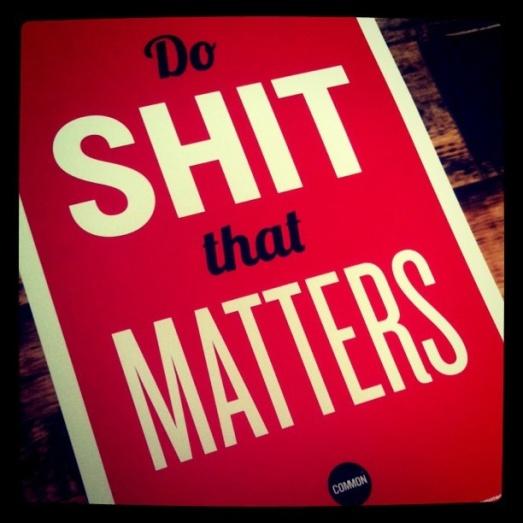 do shit that matters